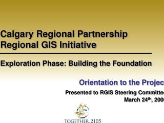 Calgary Regional Partnership Regional GIS Initiative  Exploration Phase: Building the Foundation