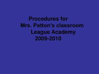 Procedures for       Mrs. Patton's classroom	League Academy   2009-2010