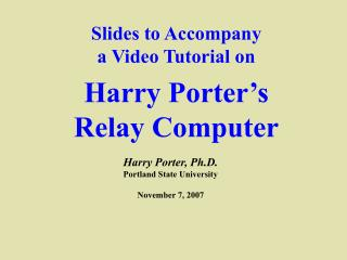 Slides to Accompany a Video Tutorial on Harry Porter's  Relay Computer