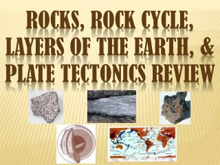 Rocks, Rock Cycle ,  Layers of the Earth , & Plate tectonics  Review