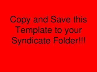 Copy and Save this Template to your Syndicate Folder!!!