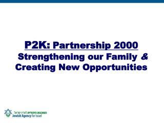 P2K: Partnership 2000 Strengthening our Family  &  Creating New Opportunities