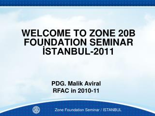 WELCOME TO ZONE 20B FOUNDATION SEMINAR İSTANBUL-2011
