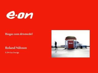 Biogas som drivmedel Roland Nilsson  E.ON Gas Sverige