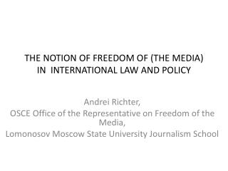 THE NOTION OF FREEDOM OF (THE MEDIA) IN  INTERNATIONAL LAW AND POLICY