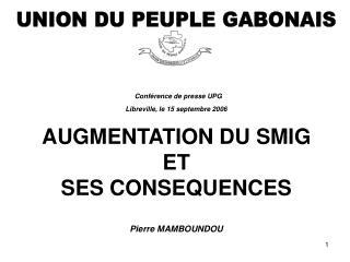 Conférence de presse UPG  Libreville, le 15 septembre 2006 AUGMENTATION DU SMIG ET