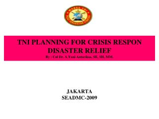 TNI PLANNING FOR CRISIS RESPON DISASTER RELIEF By : Col Dr. A.Yani Antariksa, SE, SH, MM.