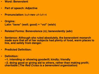 Word: Benevolent Part of speech: Adjective Pronunciation:  b uh - nev - uh -l uh  nt Origins: