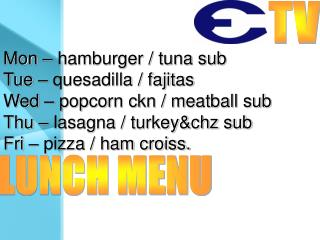 Mon – hamburger / tuna sub Tue – quesadilla / fajitas Wed – popcorn ckn / meatball sub