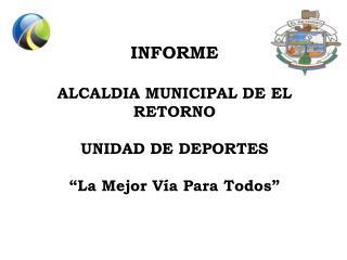 """INFORME   ALCALDIA MUNICIPAL DE EL RETORNO UNIDAD DE DEPORTES """"La Mejor Vía Para Todos"""""""