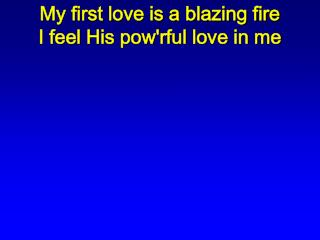 My first love is a blazing fire I feel His pow'rful love in me