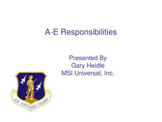 A-E Responsibilities         Presented By         Gary Heidle         MSI Universal, Inc.
