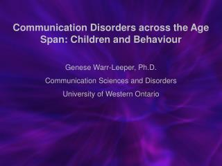 Communication Disorders across the Age Span: Children and Behaviour Genese Warr-Leeper, Ph.D.