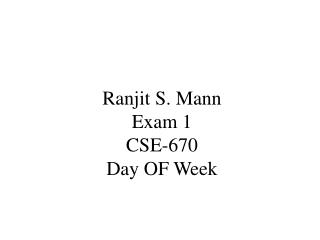 Ranjit S. Mann Exam 1 CSE-670 Day OF Week