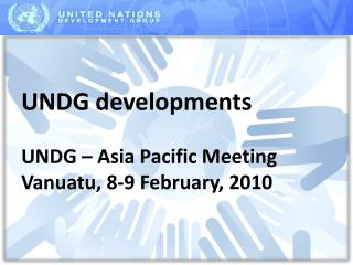 UNDG developments  UNDG – Asia Pacific Meeting Vanuatu, 8-9 February, 2010