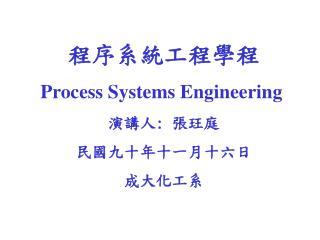 程序系統工程學程 Process Systems Engineering 演講人 :  張玨庭 民國九十年十一月十六日 成大化工系