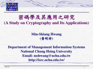 密碼學及其應用之研究 (A Study on Cryptography and Its Applications ) Min-Shiang Hwang ( 黃明祥 )