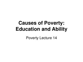 Causes of Poverty:  Education and Ability