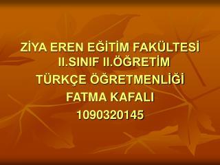 ZİYA EREN EĞİTİM FAKÜLTESİ II.SINIF II.ÖĞRETİM TÜRKÇE ÖĞRETMENLİĞİ FATMA KAFALI 1090320145
