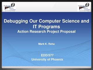 Debugging Our Computer Science and IT Programs Action Research Project Proposal Mark K. Reha