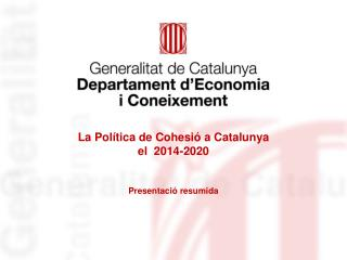 La Política de Cohesió a Catalunya  el  2014-2020 Presentació resumida
