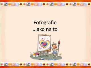 Fotografie ...ako na to