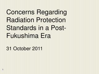 Concerns Regarding Radiation Protection Standards in a Post-Fukushima Era 31 October 2011