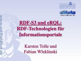 RDF-S3 und eRQL: RDF-Technologien für Informationsportale Karsten Tolle und Fabian Wleklinski