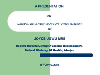 A PRESENTATION   ON   NATIONAL DRUG POLICY AND SUPPLY CHAIN SRATEGIES  BY    JOYCE UGWU MRS  Deputy Director, Drug  Vacc