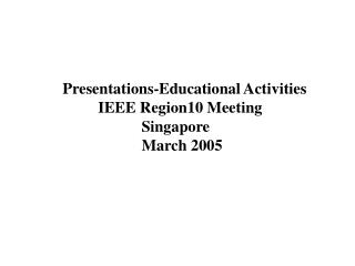 Presentations-Educational Activities 	IEEE Region10 Meeting 		  Singapore 		  March 2005