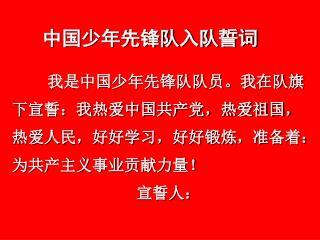 我是中国少年先锋队队员。我在队旗下宣誓:我热爱中国共产党,热爱祖国,热爱人民,好好学习,好好锻炼,准备着:为共产主义事业贡献力量!                             宣誓人: