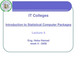 IT Colleges Introduction to Statistical Computer Packages Lecture 4 Eng. Heba Hamad week 4 - 2008
