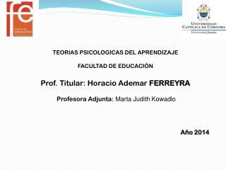 TEORIAS PSICOLOGICAS DEL APRENDIZAJE FACULTAD DE EDUCACIÓN Prof. Titular: Horacio Ademar  FERREYRA