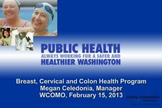 Breast, Cervical and Colon Health Program Megan Celedonia, Manager WCOMO, February 15, 2013