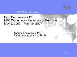 High Performance IO  HPC Workshop – University of Kentucky May 9, 2007 – May 10, 2007