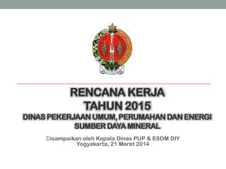 RENCANA KERJA  TAHUN 2015 DINAS PEKERJAAN UMUM, PERUMAHAN DAN ENERGI SUMBER DAYA MINERAL