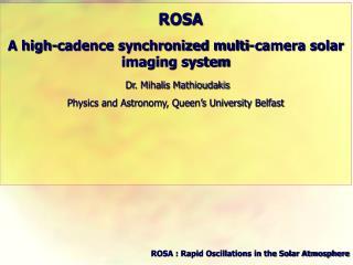 ROSA A high-cadence synchronized multi-camera solar imaging system Dr. Mihalis Mathioudakis