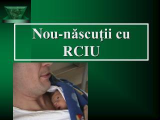Nou -născuţii cu RCIU