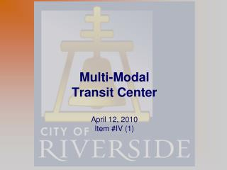 Multi-Modal Transit Center  April 12, 2010 Item #IV (1)