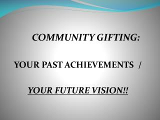 COMMUNITY GIFTING: YOUR PAST ACHIEVEMENTS  /  YOUR FUTURE VISION!!