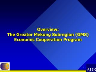 Overview: The Greater Mekong  Subregion  (GMS) Economic Cooperation Program
