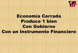 Economía Cerrada Produce 1 bien Con Gobierno Con un Instrumento Financiero