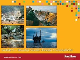 Unidade 5 — Recursos naturais: utilizaç ão e consequências