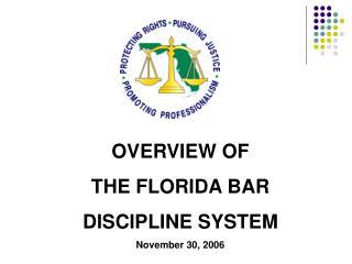 OVERVIEW OF THE FLORIDA BAR DISCIPLINE SYSTEM November 30, 2006