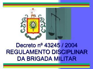 Decreto nº 43245 / 2004 REGULAMENTO DISCIPLINAR DA BRIGADA MILITAR