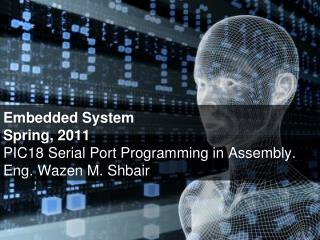 Embedded System Spring, 2011 PIC18 Serial Port Programming in Assembly. Eng. Wazen M. Shbair