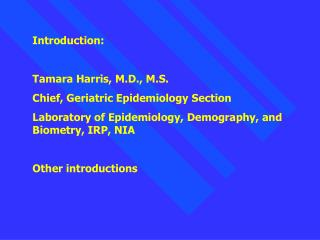 Introduction:  Tamara Harris, M.D., M.S. Chief, Geriatric Epidemiology Section Laboratory of Epidemiology, Demography, a
