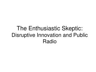 The Enthusiastic Skeptic: Disruptive Innovation and Public Radio