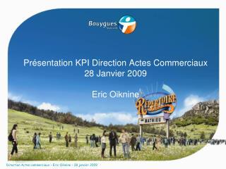 Présentation KPI Direction Actes Commerciaux 28 Janvier 2009 Eric Oiknine