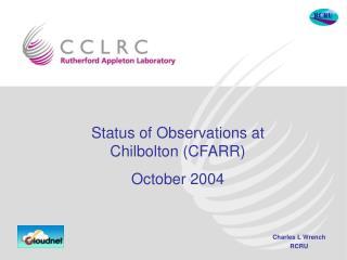 Status of Observations at Chilbolton (CFARR) October 2004
